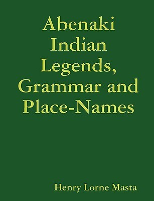 Abenaki Indian Legends, Grammar and Place Names Henry Lorne Masta