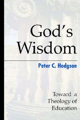 Gods Wisdom: Toward a Theology of Education  by  Peter C. Hodgson