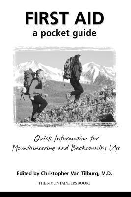 First Aid: A Pocket Guide: Quick Information For Mountaineering And Backcountry Use Christopher Van Tilburg