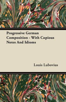Progressive German Composition - With Copious Notes and Idioms Louis Lubovius