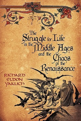 The Struggle for Life in the Middle Ages and the Chaos of the Renaissance  by  Richard Yaklich