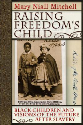 Raising Freedoms Child: Black Children and Visions of the Future After Slavery Mary Niall Mitchell