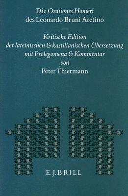 Die Orationes Homeri des Leonardo Bruni Aretino: Kritische Edition der lateinischen und kastilianischen Übersetzung mit Prolegomena und Kommentar  by  Peter Thiermann