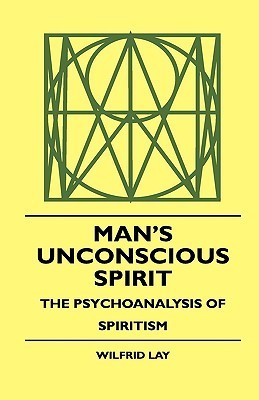 Mans Unconscious Spirit - The Psychoanalysis of Spiritism  by  Wilfrid Lay