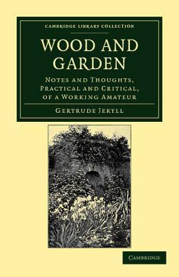 Wood and Garden: Notes and Thoughts, Practical and Critical, of a Working Amateur Gertrude Jekyll