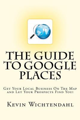 The Guide to Google Places: Get Your Local Business on the Map and Let Your Prospects Find You!  by  Kevin Wichtendahl