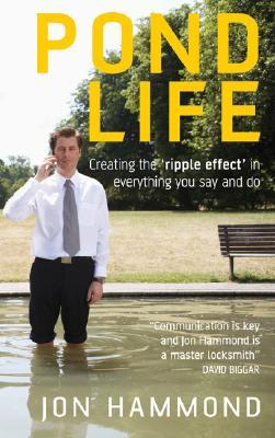 Pond Life: Creating the Ripple Effect in Everything You Say and Do Jon Hammond