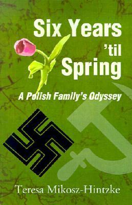 Six Years Til Spring: A Polish Familys Odyssey Teresa Mikosz-Hintzke