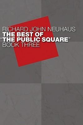 The Best of the Public Square: Book 3 Richard John Neuhaus