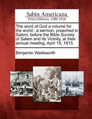 The Word of God a Volume for the World: A Sermon, Preached in Salem, Before the Bible Society of Salem and Its Vicinity, at Their Annual Meeting, April 19, 1815. Benjamin Wadsworth