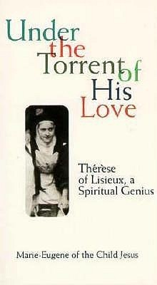 Under the Torrent of His Love: Therese of Lisieux, a Spiritual Genius  by  Marie-Eugene L. Jesus
