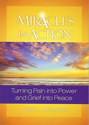 Miracles In Action: Turning Pain Into Power and Grief Into Peace Angela Alexander