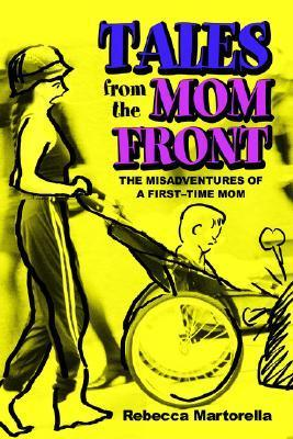 Tales from the Mom Front: The Misadventures of a First-Time Mom Rebecca Martorella