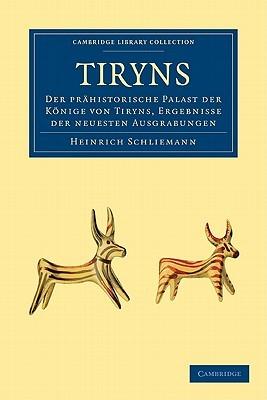 Tiryns: Der Prahistorische Palast der Konige Von Tiryns, Ergebnisse der Neuesten Ausgrabungen Heinrich Schliemann