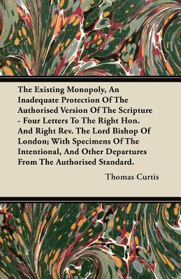 The Existing Monopoly, an Inadequate Protection of the Authorised Version of the Scripture - Four Letters to the Right Hon. and Right REV. the Lord Bi Thomas  Curtis