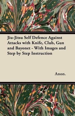 Jiu-Jitsu Self Defence Against Attacks with Knife, Club, Gun and Bayonet - With Images and Step  by  Step Instruction by Anonymous