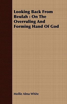 Looking Back from Beulah: On the Overruling and Forming Hand of God  by  Mollie Alma White