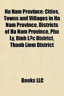 Ha Nam Province: Cities, Towns and Villages in Ha Nam Province, Districts of Ha Nam Province, Phu Ly, B nh L c District, Thanh Li m District Books LLC