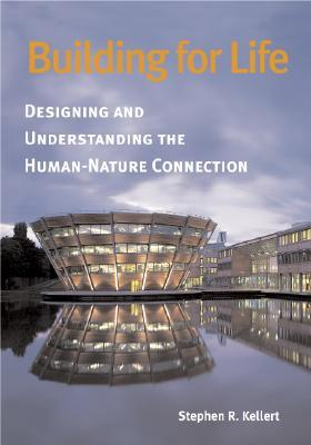 Building for Life: Designing and Understanding the Human-Nature Connection  by  Stephen R. Kellert