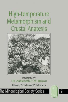 High-Temperature Metamorphism and Crustal Anatexis (The Mineralogical Society Series)  by  J.R. Ashworth