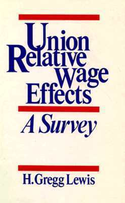 Union Relative Wage Effects: A Survey  by  Gregg Lewis