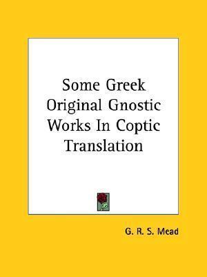 Some Greek Original Gnostic Works in Coptic Translation  by  G.R.S. Mead
