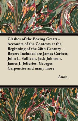 Clashes of the Boxing Greats - Accounts of the Contests at the Beginning of the 20th Century - Boxers Included Are James Corbett, John L. Sullivan, Ja  by  Anonymous