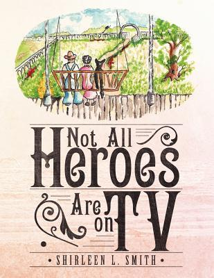 Not All Heroes Are on TV  by  Shirleen L. Smith