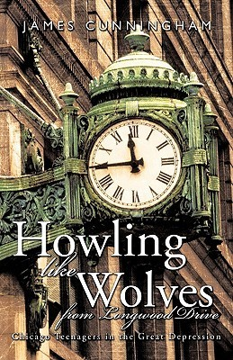 Howling Like Wolves from Longwood Drive: Chicago Teenagers in the Great Depression Cunningham James Cunningham