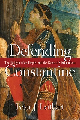 Defending Constantine: The Twilight of an Empire and the Dawn of Christendom  by  Peter J. Leithart