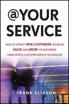 At Your Service: How to Attract New Customers, Increase Sales, and Grow Your Business Using Simple Customer Service Techniques  by  Frank Eliason