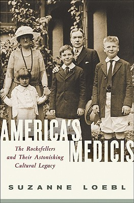 Americas Medicis: The Rockefellers and Their Astonishing Cultural Legacy  by  Suzanne Loebl
