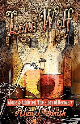 Lone Wolf: Alone & Addicted: The Story of Recovery Alan T. Smith