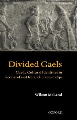 Divided Gaels: Gaelic Cultural Identities in Scotland and Ireland C.1200-C.1650  by  Wilson McLeod