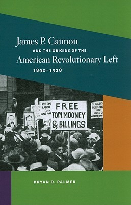 James P. Cannon and the Origins of the American Revolutionary Left, 1890-1928  by  Bryan  D. Palmer