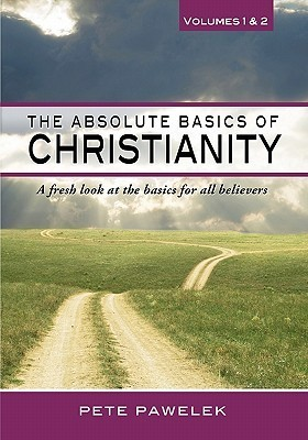 The Absolute Basics of Christianity: A Fresh Look at the Basics for All Believers Pete Pawelek