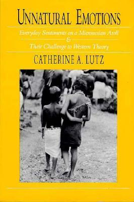 Unnatural Emotions: Everyday Sentiments on a Micronesian Atoll and Their Challenge to Western Theory Catherine A. Lutz