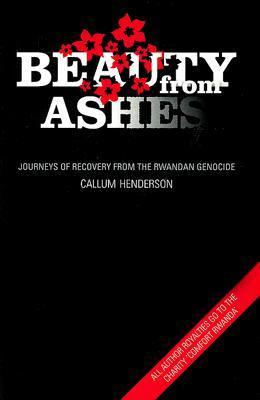 Beauty from Ashes: Journeys of Recovery from the Rwandan Genocide Callum Henderson