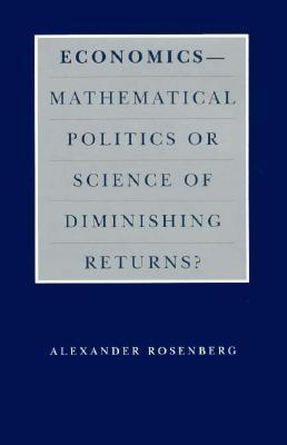 Economics--Mathematical Politics or Science of Diminishing Returns? Alex Rosenberg