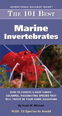 The 101 Best Marine Invertebrates: How to Choose & Keep Hardy, Colorful, Fascinating Species That Will Thrive in Your Home Aquarium Scott W. Michael