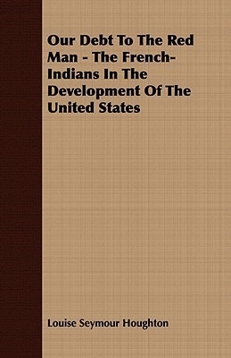 Our Debt to the Red Man - The French-Indians in the Development of the United States  by  Louise Seymour Houghton