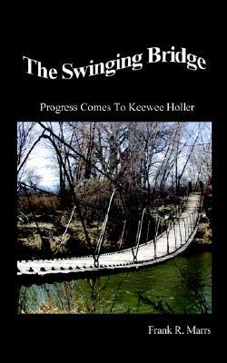 The Swinging Bridge: Progress Comes to Keewee Holler  by  Frank R. Marrs