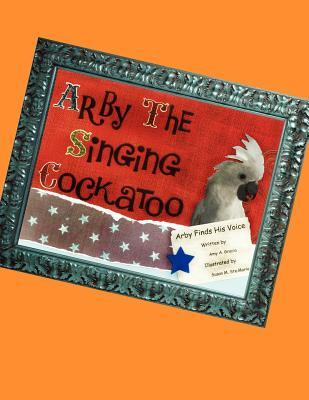 Arby the Singing Cockatoo : Arby Finds His Voice Amy A. Gracia