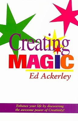 Creating Magic: Enhance Your Life  by  Discovering the Awesome Power of Creativity! by Ed Ackerley