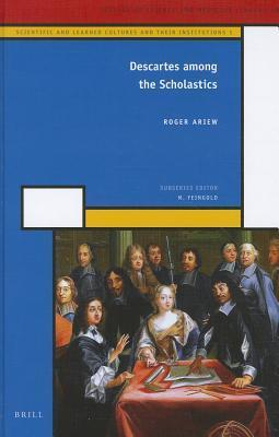 Descartes Among the Scholastics: Scientific and Learned Cultures and Their Institutions 1 Roger Ariew