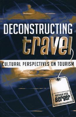 Deconstructing Travel: Cultural Perspectives on Tourism  by  Arthur Asa Berger