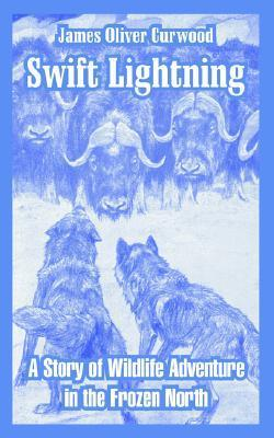 Swift Lightning: A Story of Wildlife Adventure in the Frozen North James Oliver Curwood