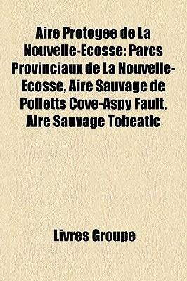 Aire Protegee de La Nouvelle-Ecosse: Parcs Provinciaux de La Nouvelle-Ecosse, Aire Sauvage de Polletts Cove-Aspy Fault, Aire Sauvage Tobeatic  by  Livres Groupe