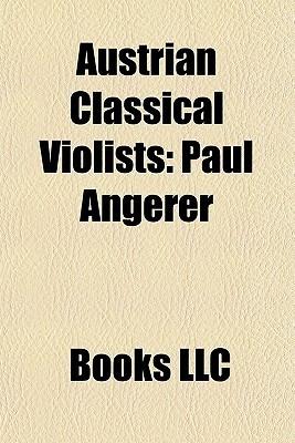 Austrian Classical Violists: Paul Angerer, Richard Goldner, Eduard Melkus, Hugo Kauder, Natalie Bauer-Lechner, Julian Rachlin, Veronika Hagen  by  Books LLC