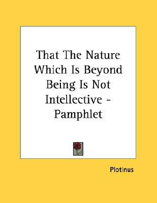That the Nature Which Is Beyond Being Is Not Intellective  by  Plotinus